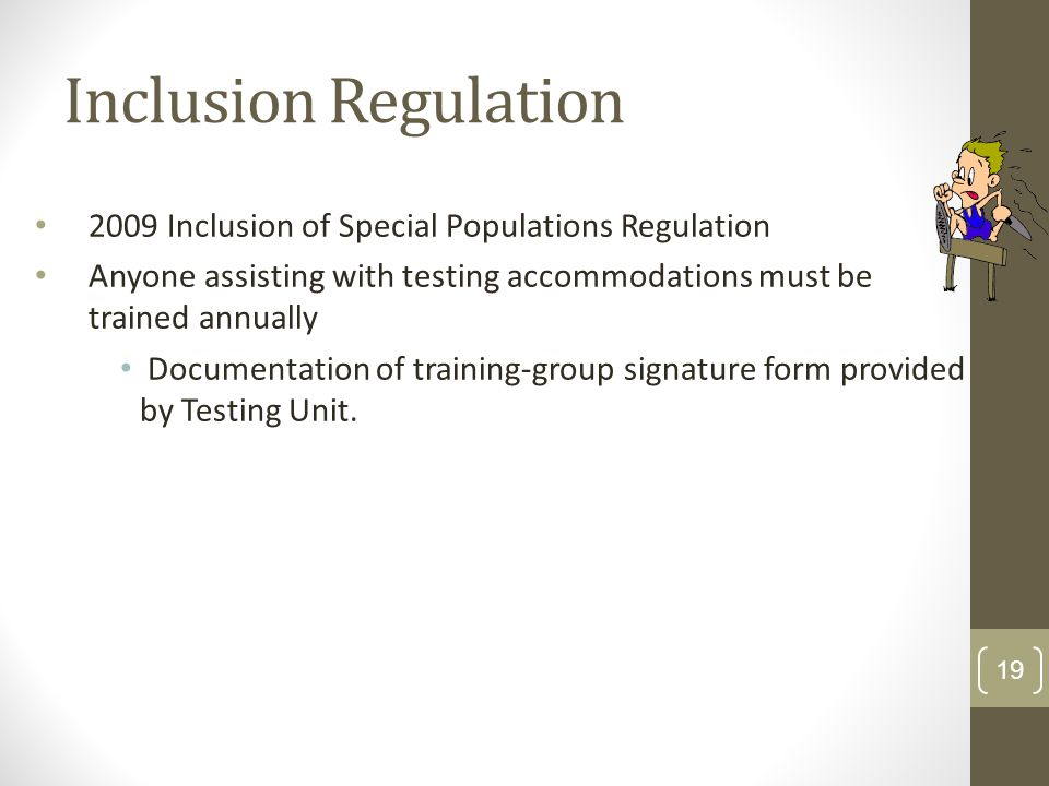 Inclusion Regulation 2009 Inclusion of Special Populations Regulation Anyone assisting with testing accommodations must be trained annually Documentation of training-group signature form provided by Testing Unit.