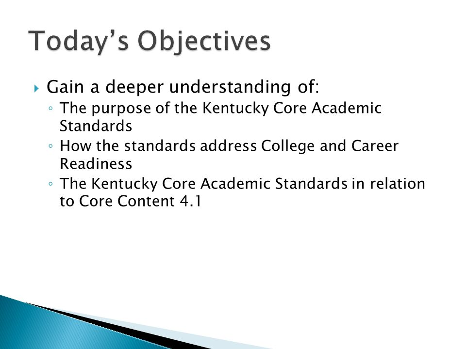 Gain a deeper understanding of: The purpose of the Kentucky Core Academic Standards How the standards address College and Career Readiness The Kentuck