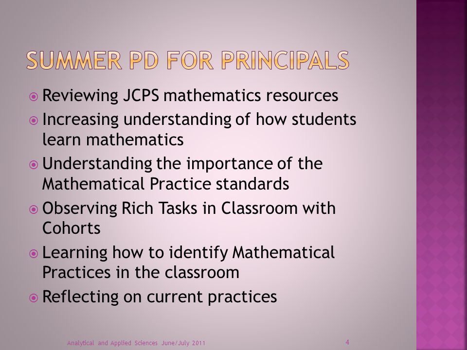 Exploring KCAS math standards by grade level Strengthening math content knowledge and understanding of KCAS Learning how to make math accessible for all students Increasing understanding of how students learn mathematics Learning effective instructional strategies and practices that embed mathematical practice into content standards Analytical and Applied Sciences June/July