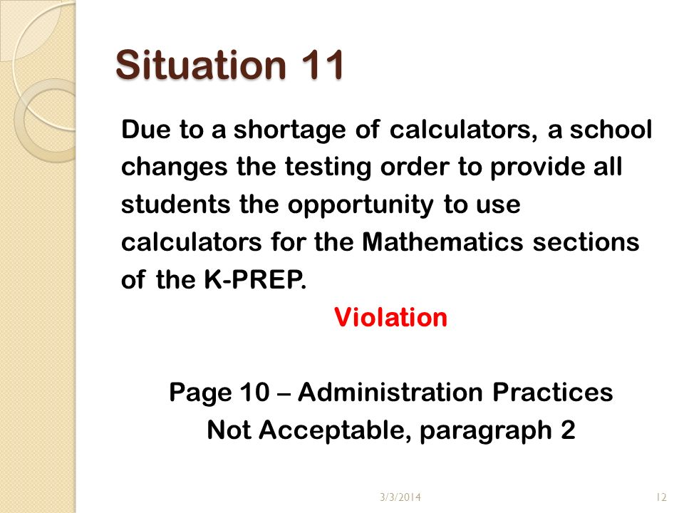 Situation 11 Due to a shortage of calculators, a school changes the testing order to provide all students the opportunity to use calculators for the Mathematics sections of the K-PREP.