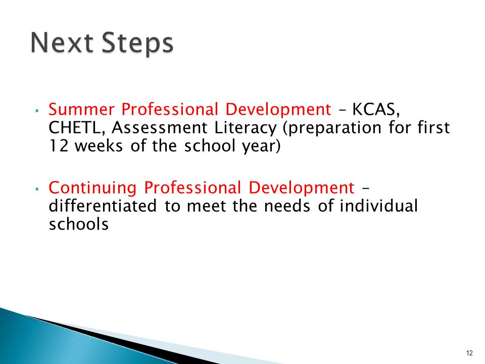 Summer Professional Development – KCAS, CHETL, Assessment Literacy (preparation for first 12 weeks of the school year) Continuing Professional Development – differentiated to meet the needs of individual schools 12