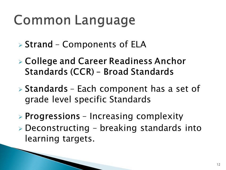Strand – Components of ELA College and Career Readiness Anchor Standards (CCR) – Broad Standards Standards – Each component has a set of grade level specific Standards Progressions – Increasing complexity Deconstructing – breaking standards into learning targets.