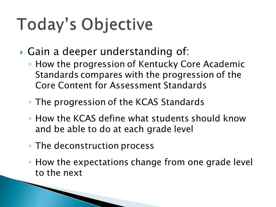 Gain a deeper understanding of: How the progression of Kentucky Core Academic Standards compares with the progression of the Core Content for Assessment Standards The progression of the KCAS Standards How the KCAS define what students should know and be able to do at each grade level The deconstruction process How the expectations change from one grade level to the next