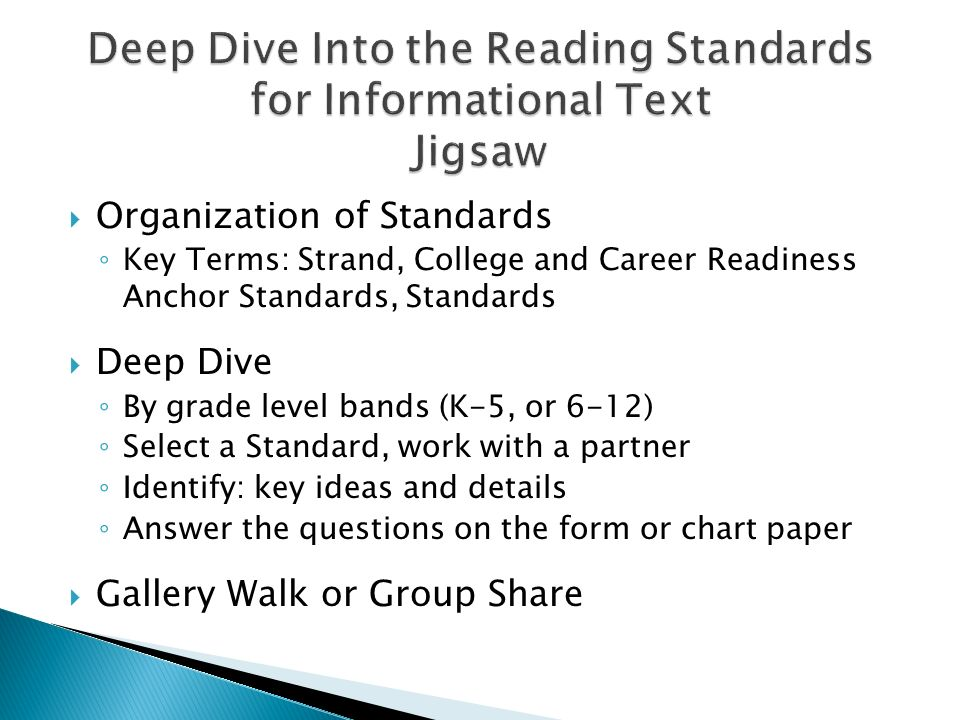 Organization of Standards Key Terms: Strand, College and Career Readiness Anchor Standards, Standards Deep Dive By grade level bands (K-5, or 6-12) Select a Standard, work with a partner Identify: key ideas and details Answer the questions on the form or chart paper Gallery Walk or Group Share
