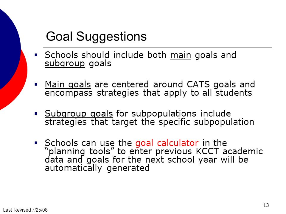 Last Revised 7/25/08 13 Goal Suggestions Schools should include both main goals and subgroup goals Main goals are centered around CATS goals and encom