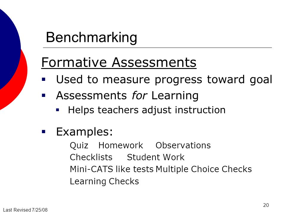 Last Revised 7/25/08 20 Benchmarking Formative Assessments Used to measure progress toward goal Assessments for Learning Helps teachers adjust instruc