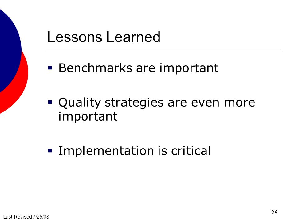 Last Revised 7/25/08 64 Lessons Learned Benchmarks are important Quality strategies are even more important Implementation is critical