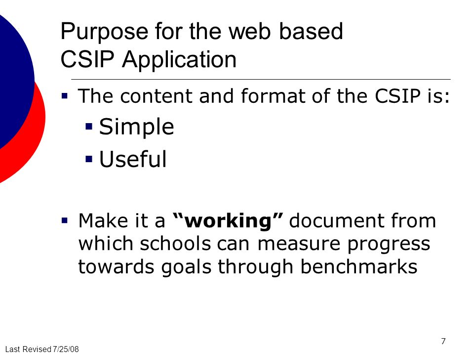 Last Revised 7/25/08 7 Purpose for the web based CSIP Application The content and format of the CSIP is: Simple Useful Make it a working document from