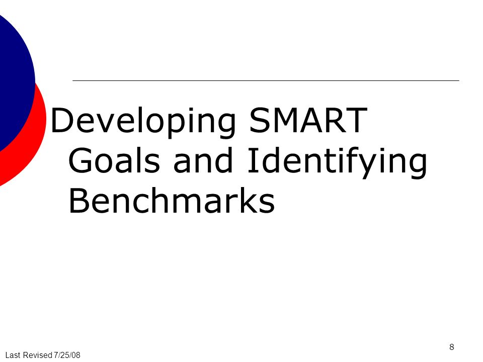 Last Revised 7/25/08 8 Developing SMART Goals and Identifying Benchmarks