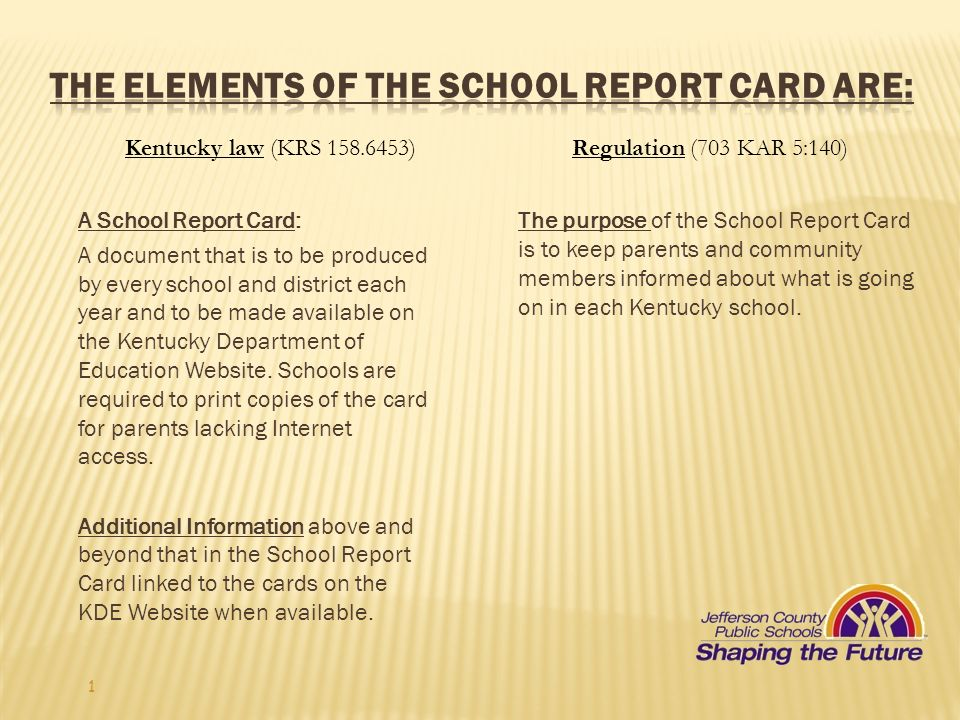 1 Kentucky law (KRS )Regulation (703 KAR 5:140) A School Report Card: A document that is to be produced by every school and district each year and to be made available on the Kentucky Department of Education Website.