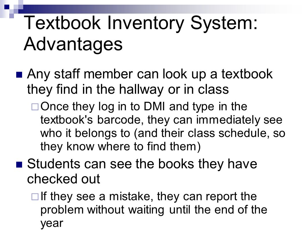 Textbook Inventory System: Advantages Any staff member can look up a textbook they find in the hallway or in class Once they log in to DMI and type in the textbook s barcode, they can immediately see who it belongs to (and their class schedule, so they know where to find them) Students can see the books they have checked out If they see a mistake, they can report the problem without waiting until the end of the year
