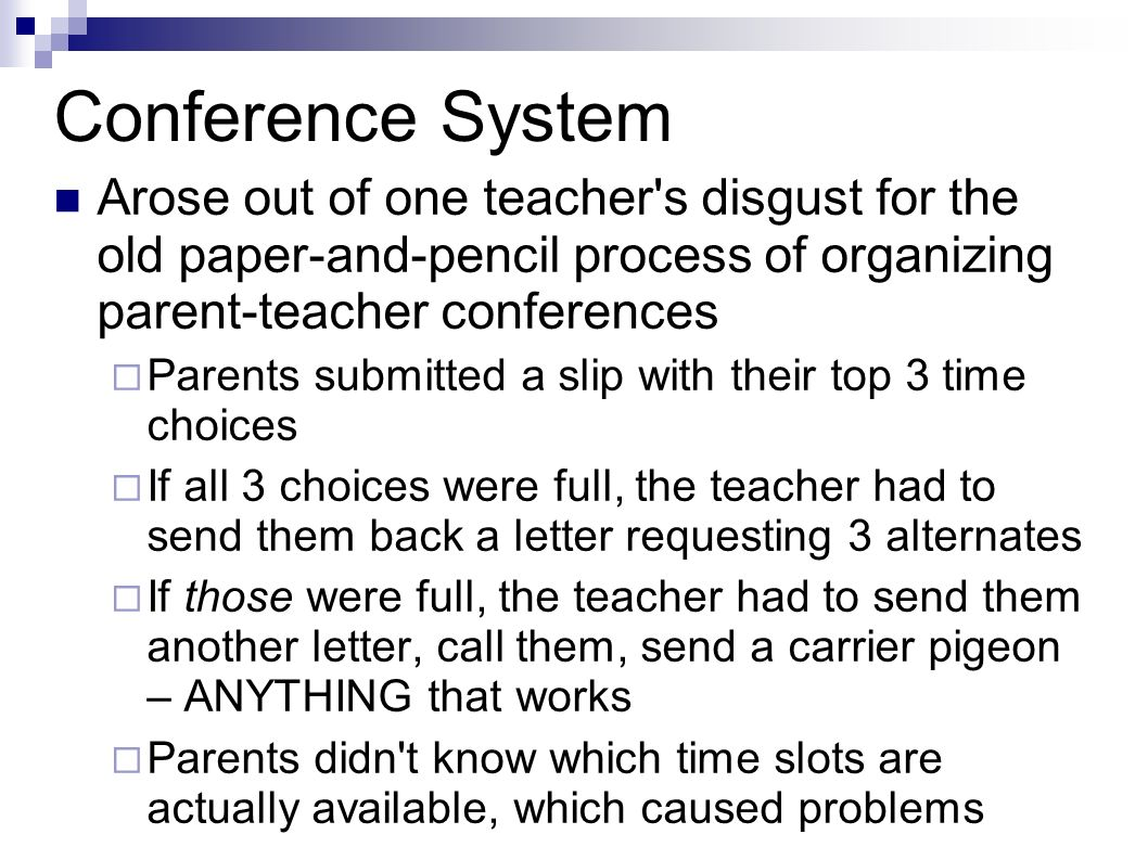 Conference System Arose out of one teacher s disgust for the old paper-and-pencil process of organizing parent-teacher conferences Parents submitted a slip with their top 3 time choices If all 3 choices were full, the teacher had to send them back a letter requesting 3 alternates If those were full, the teacher had to send them another letter, call them, send a carrier pigeon – ANYTHING that works Parents didn t know which time slots are actually available, which caused problems
