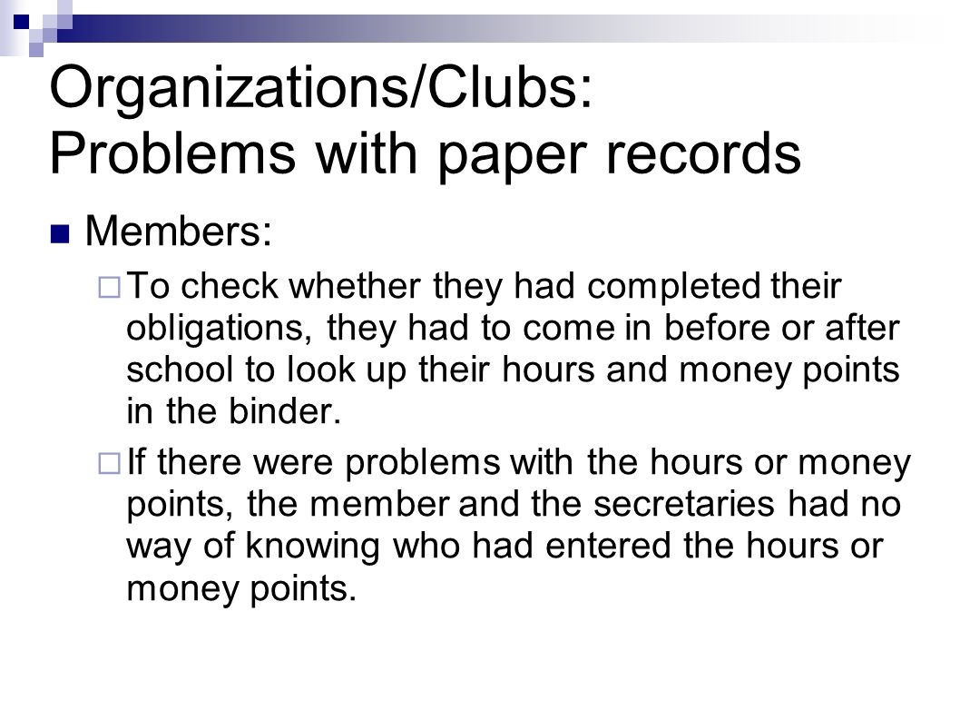 Organizations/Clubs: Problems with paper records Members: To check whether they had completed their obligations, they had to come in before or after school to look up their hours and money points in the binder.