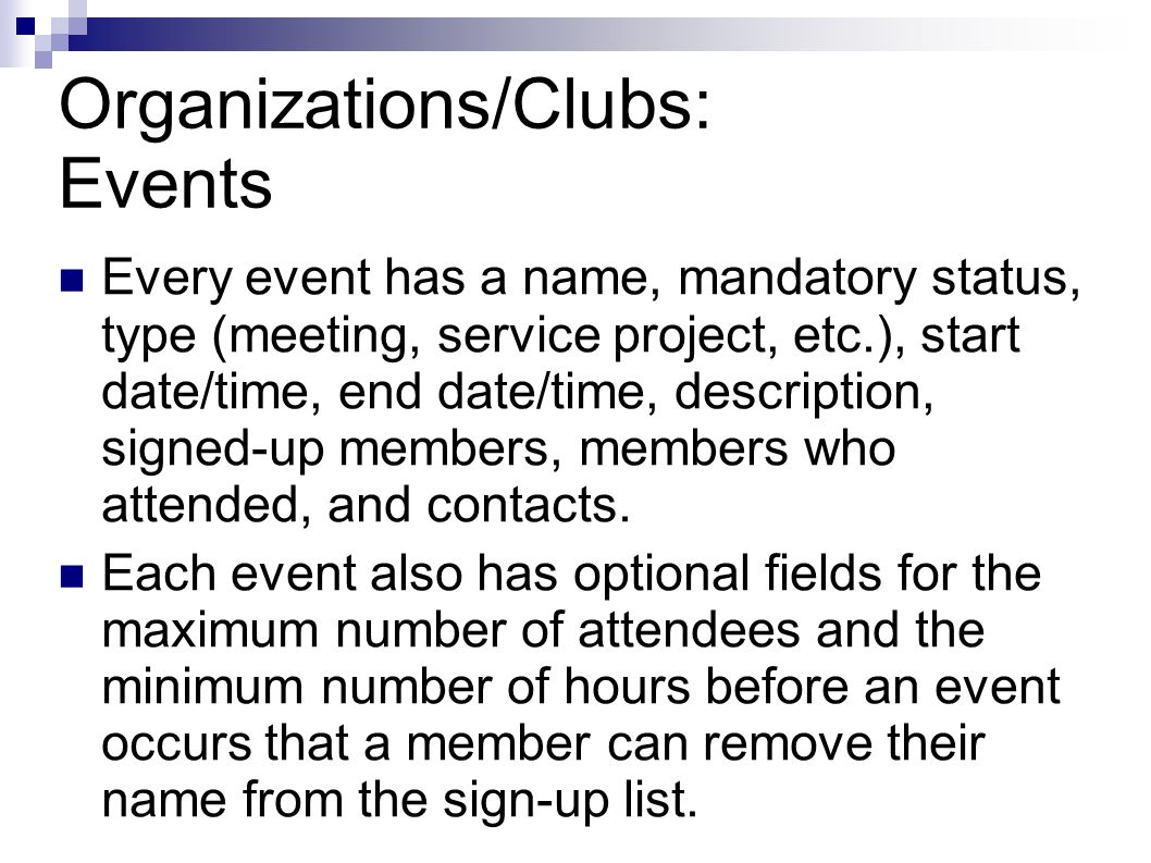 Organizations/Clubs: Events Every event has a name, mandatory status, type (meeting, service project, etc.), start date/time, end date/time, description, signed-up members, members who attended, and contacts.