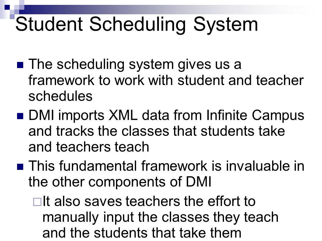 Student Scheduling System The scheduling system gives us a framework to work with student and teacher schedules DMI imports XML data from Infinite Campus and tracks the classes that students take and teachers teach This fundamental framework is invaluable in the other components of DMI It also saves teachers the effort to manually input the classes they teach and the students that take them
