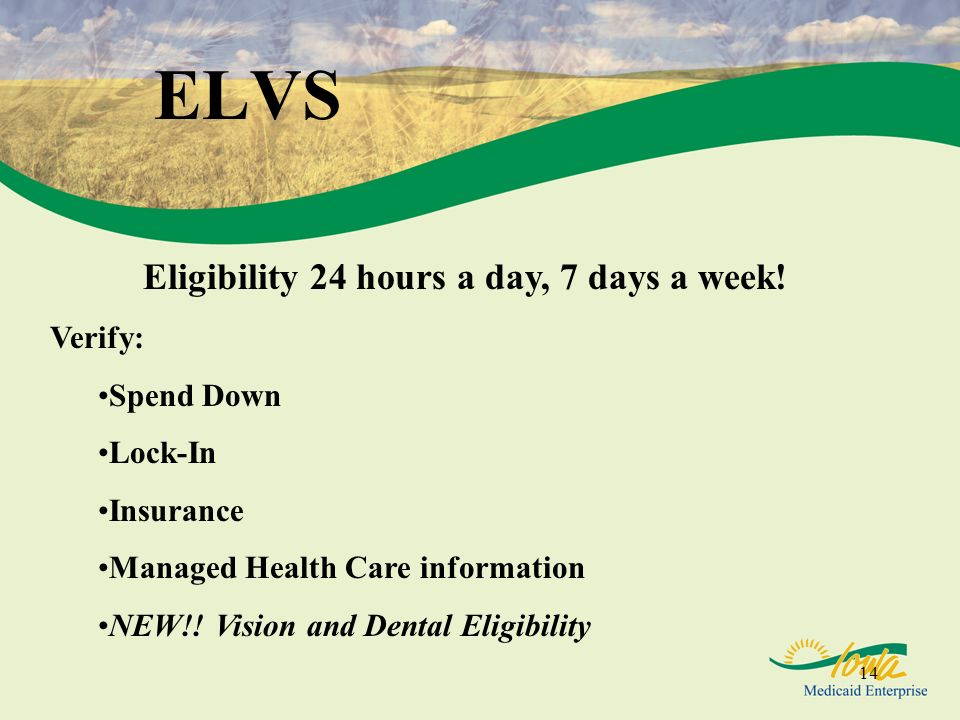14 ELVS Eligibility 24 hours a day, 7 days a week! Verify: Spend Down Lock-In Insurance Managed Health Care information NEW!! Vision and Dental Eligib
