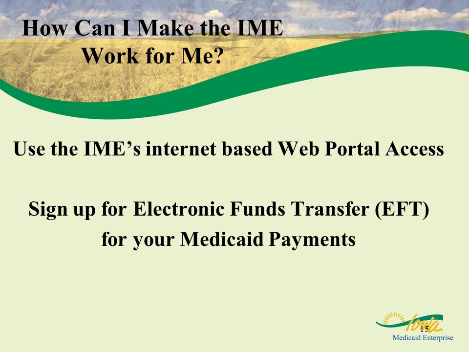 15 How Can I Make the IME Work for Me? Use the IMEs internet based Web Portal Access Sign up for Electronic Funds Transfer (EFT) for your Medicaid Pay
