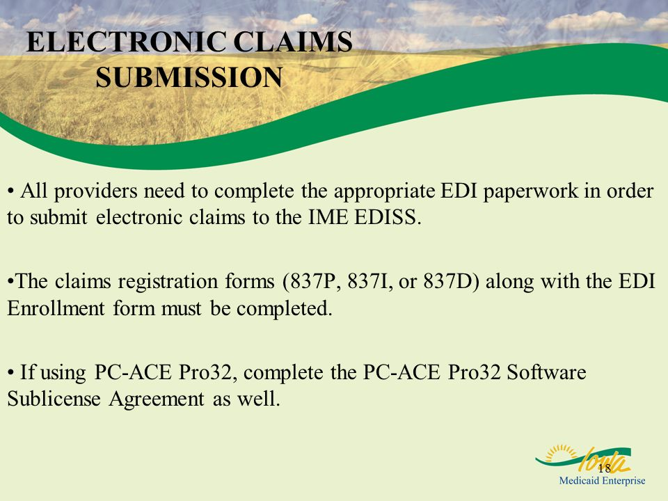 18 ELECTRONIC CLAIMS SUBMISSION All providers need to complete the appropriate EDI paperwork in order to submit electronic claims to the IME EDISS. Th