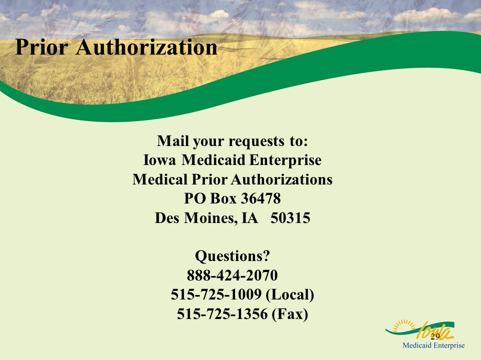 29 Prior Authorization Mail your requests to: Iowa Medicaid Enterprise Medical Prior Authorizations PO Box 36478 Des Moines, IA 50315 Questions? 888-4