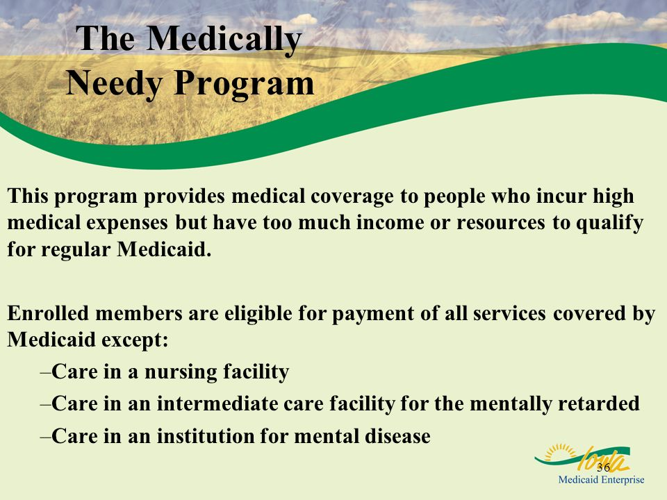 36 The Medically Needy Program This program provides medical coverage to people who incur high medical expenses but have too much income or resources