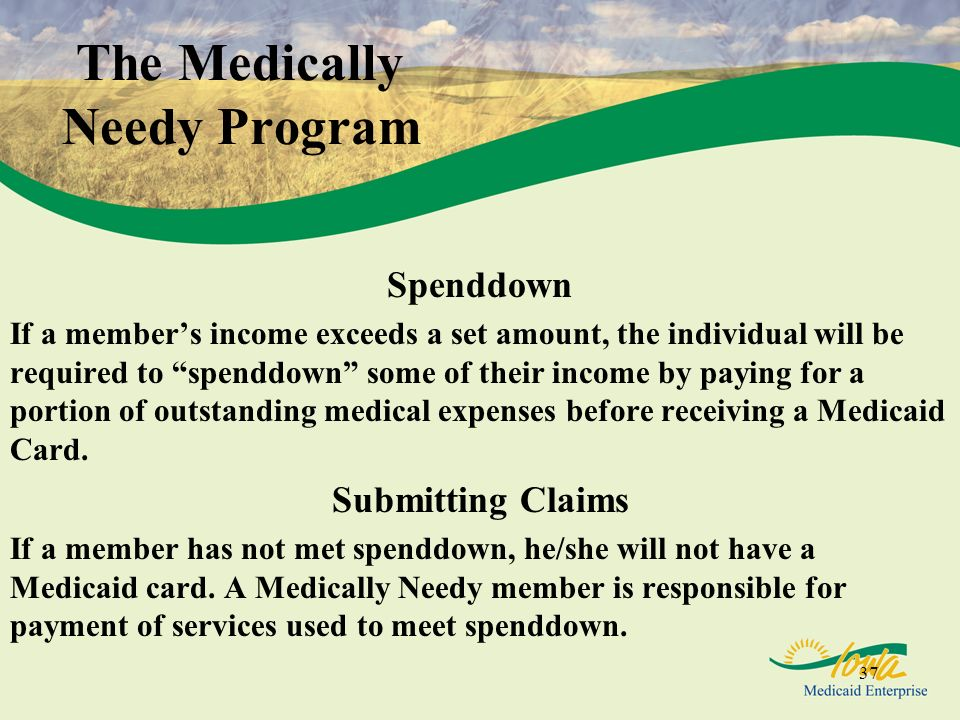 37 The Medically Needy Program Spenddown If a members income exceeds a set amount, the individual will be required to spenddown some of their income b