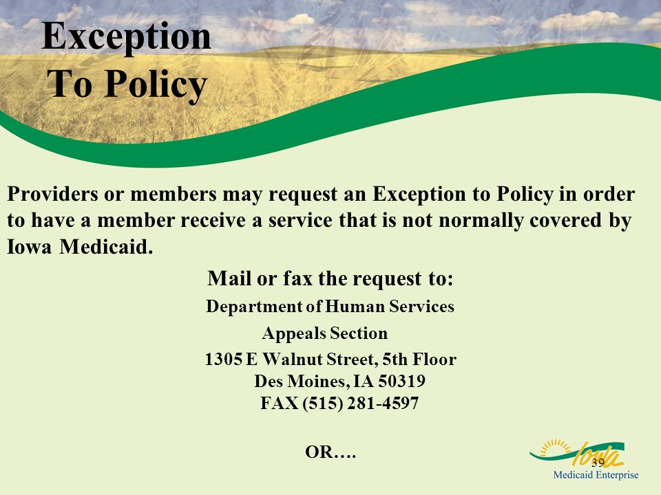 39 Exception To Policy Providers or members may request an Exception to Policy in order to have a member receive a service that is not normally covere