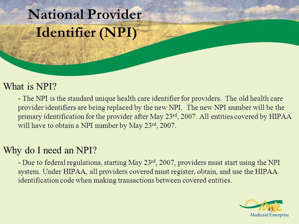43 National Provider Identifier (NPI) What is NPI? - The NPI is the standard unique health care identifier for providers. The old health care provider