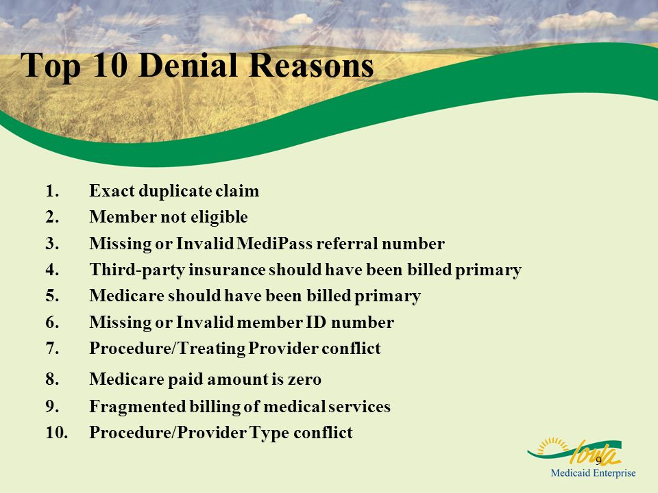 9 Top 10 Denial Reasons 1.Exact duplicate claim 2.Member not eligible 3.Missing or Invalid MediPass referral number 4.Third-party insurance should hav