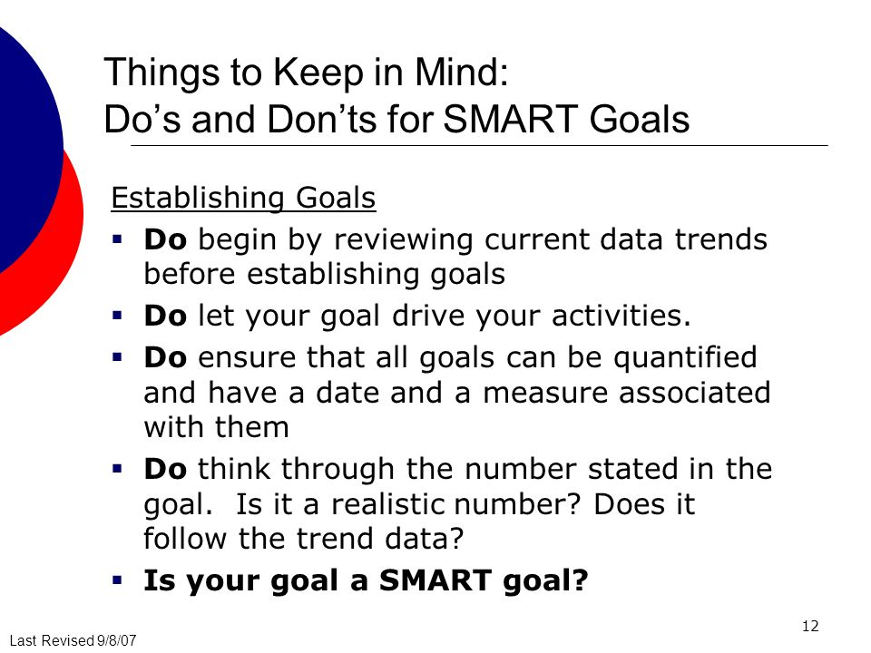 Last Revised 9/8/07 12 Things to Keep in Mind: Dos and Donts for SMART Goals Establishing Goals Do begin by reviewing current data trends before establishing goals Do let your goal drive your activities.