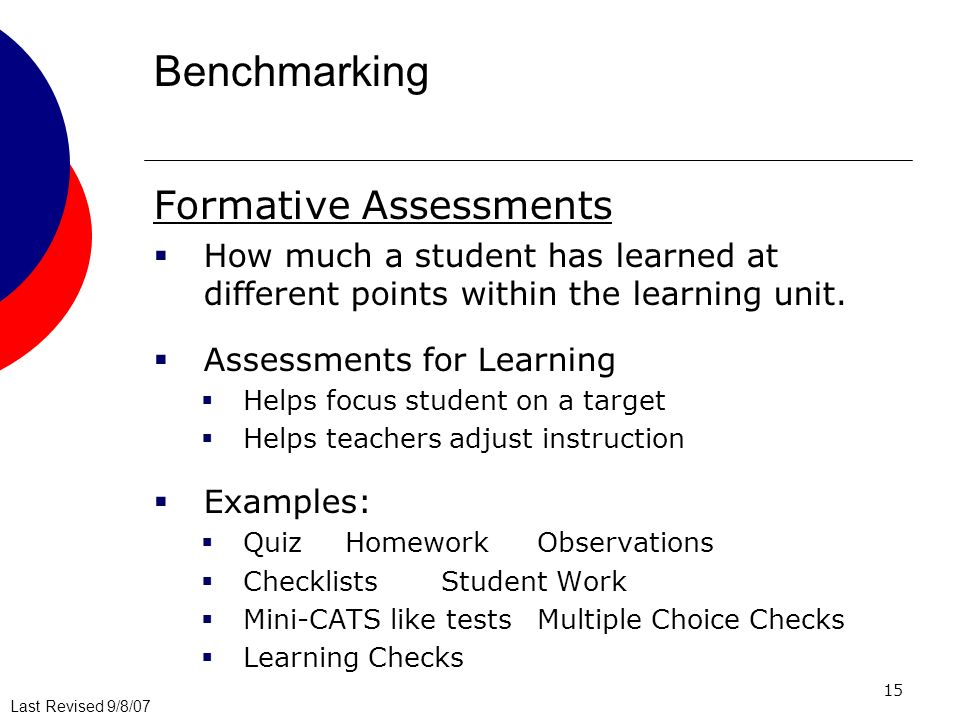 Last Revised 9/8/07 15 Benchmarking Formative Assessments How much a student has learned at different points within the learning unit.