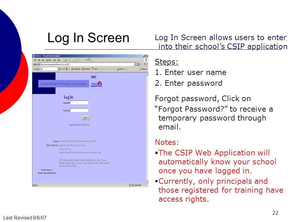 Last Revised 9/8/07 22 Log In Screen Log In Screen allows users to enter into their schools CSIP application Steps: 1.