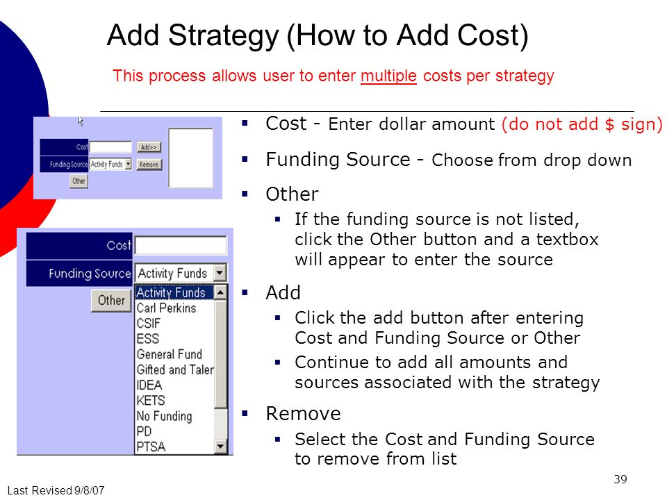 Last Revised 9/8/07 39 Add Strategy (How to Add Cost) Cost - Enter dollar amount (do not add $ sign) Funding Source - Choose from drop down Other If the funding source is not listed, click the Other button and a textbox will appear to enter the source Add Click the add button after entering Cost and Funding Source or Other Continue to add all amounts and sources associated with the strategy Remove Select the Cost and Funding Source to remove from list This process allows user to enter multiple costs per strategy