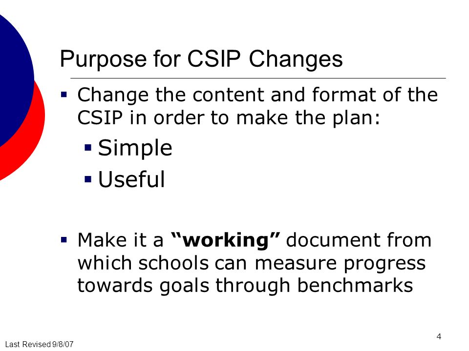 Last Revised 9/8/07 4 Purpose for CSIP Changes Change the content and format of the CSIP in order to make the plan: Simple Useful Make it a working document from which schools can measure progress towards goals through benchmarks