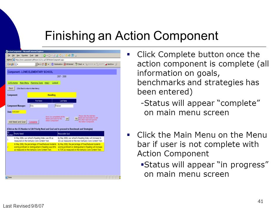 Last Revised 9/8/07 41 Finishing an Action Component Click Complete button once the action component is complete (all information on goals, benchmarks and strategies has been entered) -Status will appear complete on main menu screen Click the Main Menu on the Menu bar if user is not complete with Action Component Status will appear in progress on main menu screen