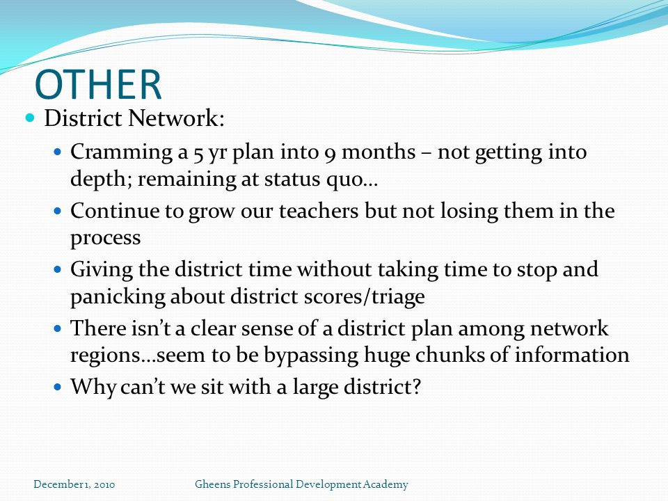 OTHER District Network: Cramming a 5 yr plan into 9 months – not getting into depth; remaining at status quo… Continue to grow our teachers but not losing them in the process Giving the district time without taking time to stop and panicking about district scores/triage There isnt a clear sense of a district plan among network regions…seem to be bypassing huge chunks of information Why cant we sit with a large district.