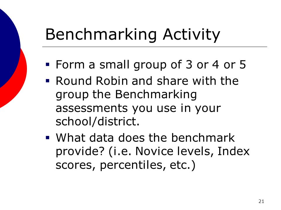 21 Benchmarking Activity Form a small group of 3 or 4 or 5 Round Robin and share with the group the Benchmarking assessments you use in your school/district.