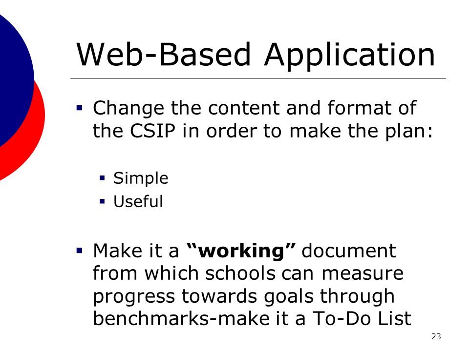 23 Web-Based Application Change the content and format of the CSIP in order to make the plan: Simple Useful Make it a working document from which schools can measure progress towards goals through benchmarks-make it a To-Do List