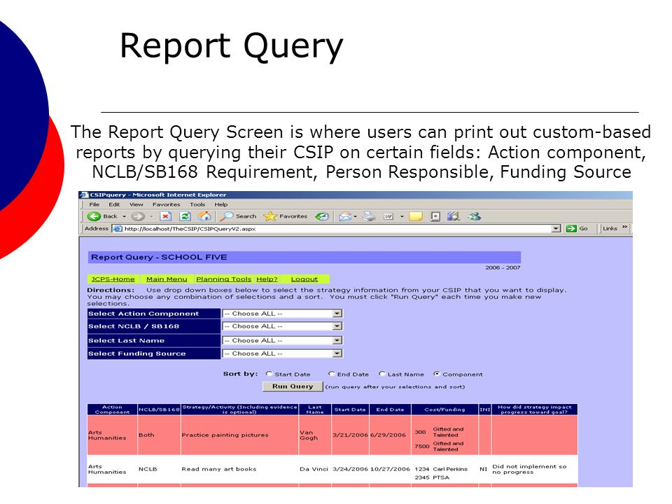 37 Report Query The Report Query Screen is where users can print out custom-based reports by querying their CSIP on certain fields: Action component, NCLB/SB168 Requirement, Person Responsible, Funding Source