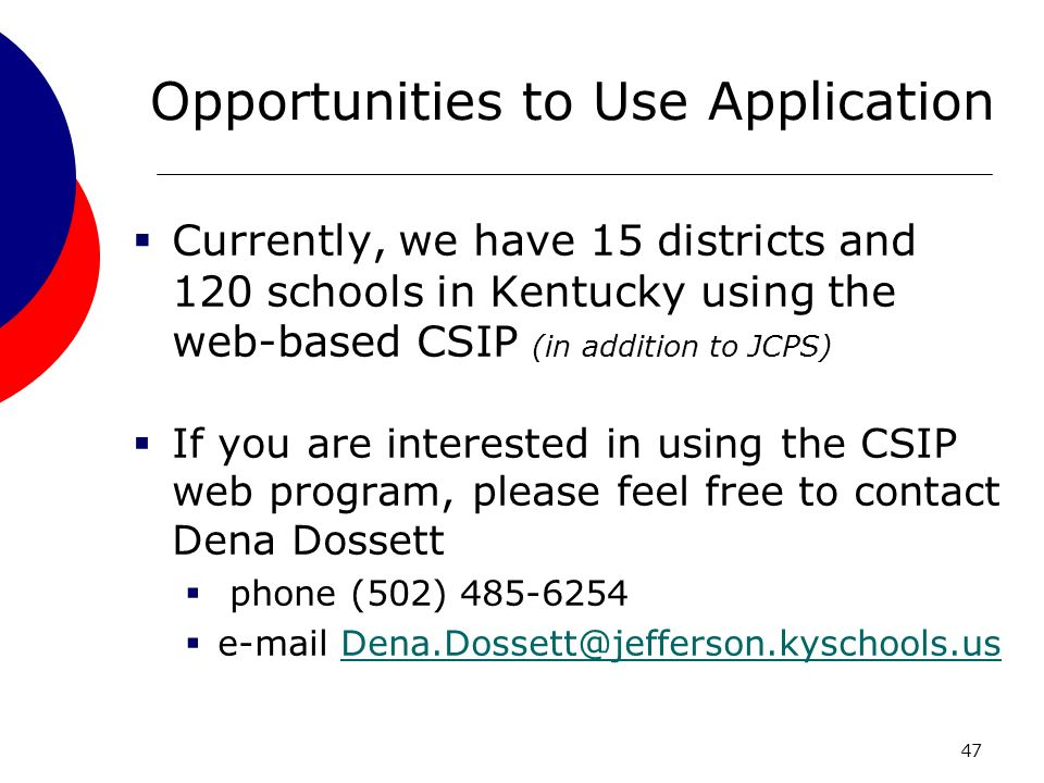47 Opportunities to Use Application Currently, we have 15 districts and 120 schools in Kentucky using the web-based CSIP (in addition to JCPS) If you are interested in using the CSIP web program, please feel free to contact Dena Dossett phone (502) 485-6254 e-mail Dena.Dossett@jefferson.kyschools.usDena.Dossett@jefferson.kyschools.us