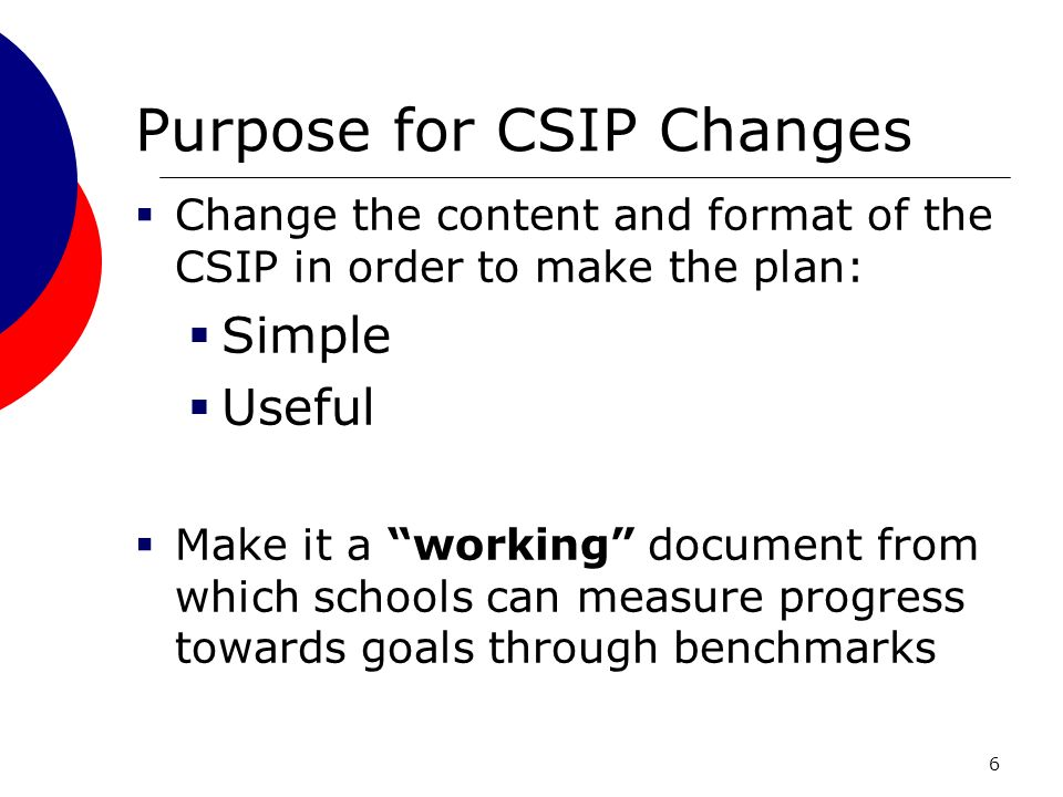 6 Purpose for CSIP Changes Change the content and format of the CSIP in order to make the plan: Simple Useful Make it a working document from which schools can measure progress towards goals through benchmarks