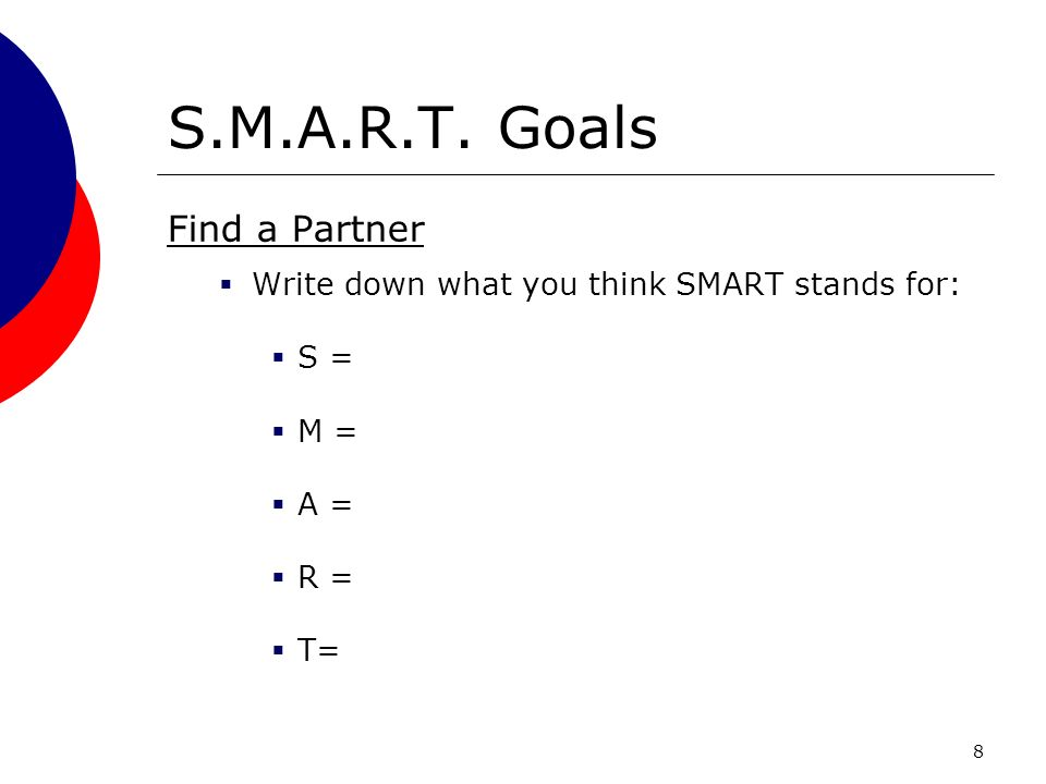 8 S.M.A.R.T. Goals Find a Partner Write down what you think SMART stands for: S = M = A = R = T=
