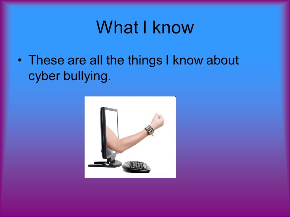 What I know These are all the things I know about cyber bullying.