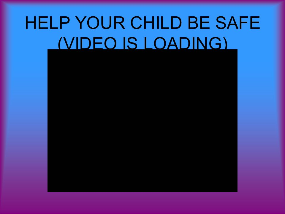HELP YOUR CHILD BE SAFE (VIDEO IS LOADING)