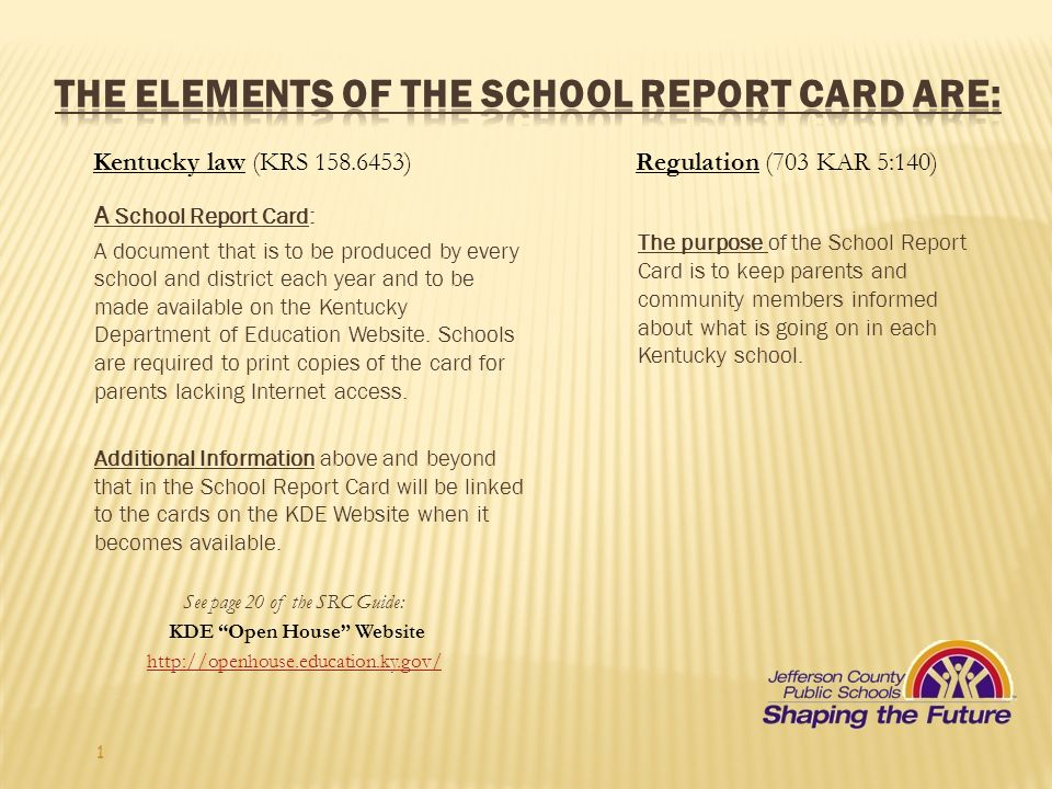 1 Kentucky law (KRS 158.6453)Regulation (703 KAR 5:140) A School Report Card: A document that is to be produced by every school and district each year