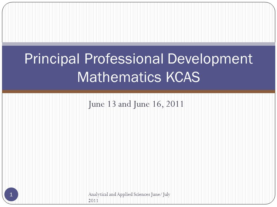 Principal Professional Development Mathematics KCAS June 13 and June 16, 2011 Analytical and Applied Sciences June/July 2011 1