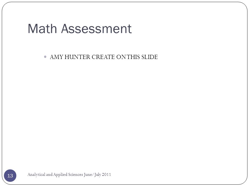 Math Assessment AMY HUNTER CREATE ON THIS SLIDE Analytical and Applied Sciences June/July 2011 13