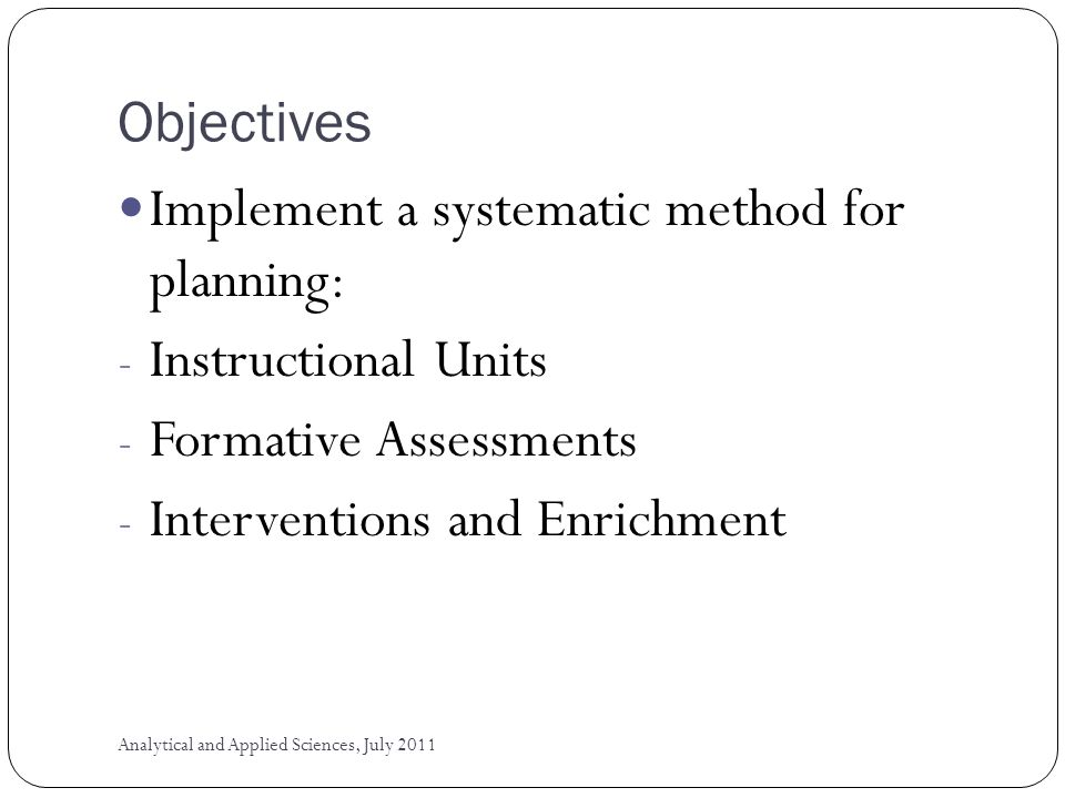 Objectives Implement a systematic method for planning: - Instructional Units - Formative Assessments - Interventions and Enrichment Analytical and Applied Sciences, July 2011
