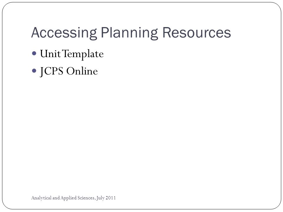 Accessing Planning Resources Unit Template JCPS Online Analytical and Applied Sciences, July 2011