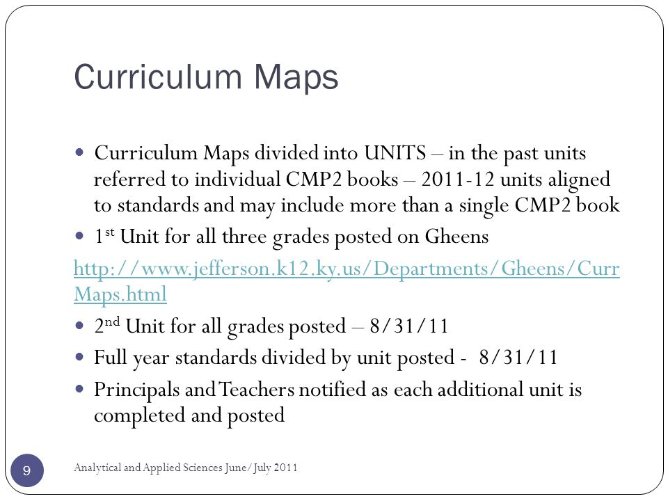 Curriculum Maps Curriculum Maps divided into UNITS – in the past units referred to individual CMP2 books – 2011-12 units aligned to standards and may include more than a single CMP2 book 1 st Unit for all three grades posted on Gheens http://www.jefferson.k12.ky.us/Departments/Gheens/Curr Maps.html 2 nd Unit for all grades posted – 8/31/11 Full year standards divided by unit posted - 8/31/11 Principals and Teachers notified as each additional unit is completed and posted Analytical and Applied Sciences June/July 2011 9