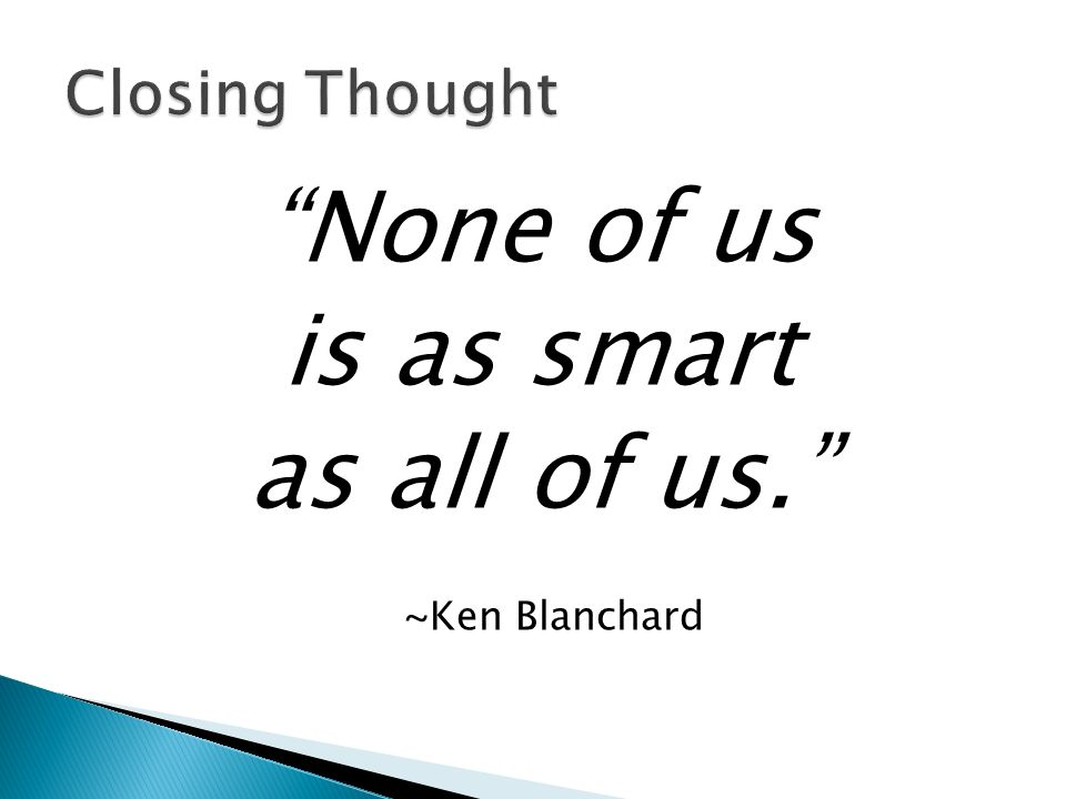 None of us is as smart as all of us. ~Ken Blanchard